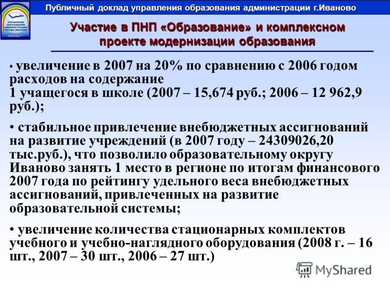 увеличение в 2007 на 20% по сравнению с 2006 годом расходов на содержание 1 учащегося в школе (2007 – 15,674 руб.; 2006 – 12 962,9 руб.); стабильное привлечение внебюджетных ассигнований на развитие учреждений (в 2007 году – 24309026,20 тыс.руб.), чт