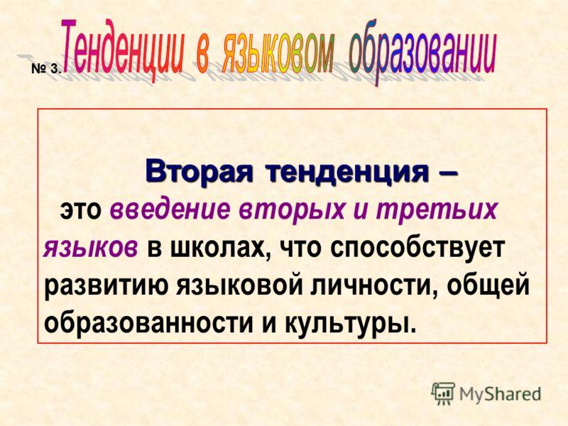 Вторая тенденция – это введение вторых и третьих языков в школах, что способствует развитию языковой личности, общей образованности и культуры. 3.