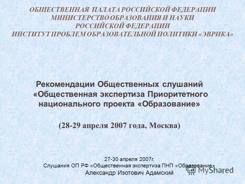 1 ОБЩЕСТВЕННАЯ ПАЛАТА РОССИЙСКОЙ ФЕДЕРАЦИИ МИНИСТЕРСТВО ОБРАЗОВАНИЯ И НАУКИ РОССИЙСКОЙ ФЕДЕРАЦИИ ИНСТИТУТ ПРОБЛЕМ ОБРАЗОВАТЕЛЬНОЙ ПОЛИТИКИ «ЭВРИКА» Рекомендации Общественных слушаний «Общественная экспертиза Приоритетного национального проекта «Образ