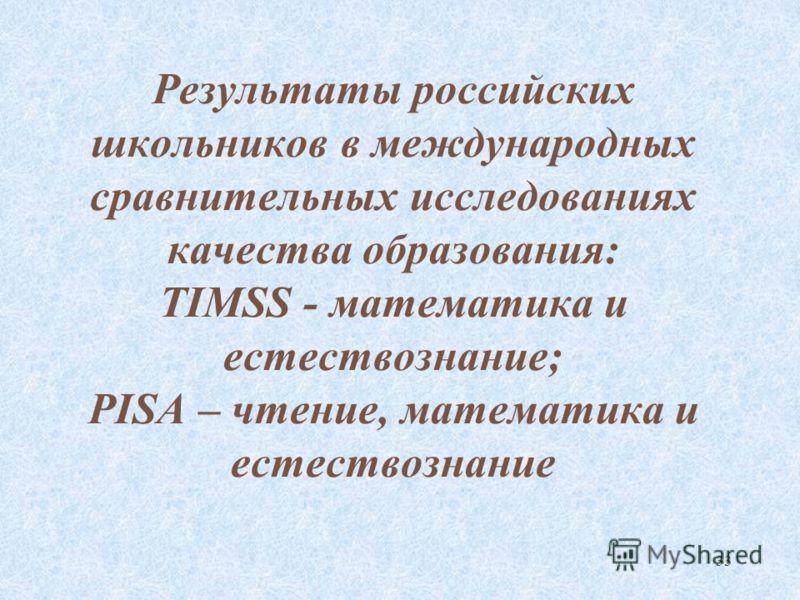 33 Результаты российских школьников в международных сравнительных исследованиях качества образования: TIMSS - математика и естествознание; PISA – чтение, математика и естествознание