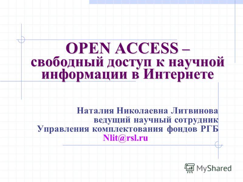 OPEN ACCESS – свободный доступ к научной информации в Интернете Наталия Николаевна Литвинова ведущий научный сотрудник Управления комплектования фондов РГБ Nlit@rsl.ru