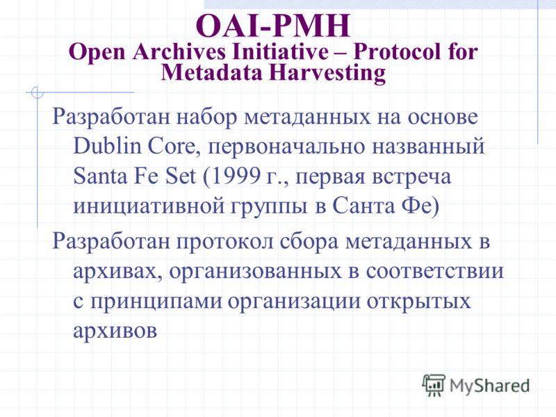 OAI-PMH Open Archives Initiative – Protocol for Metadata Harvesting Разработан набор метаданных на основе Dublin Core, первоначально названный Santa Fe Set (1999 г., первая встреча инициативной группы в Санта Фе) Разработан протокол сбора метаданных