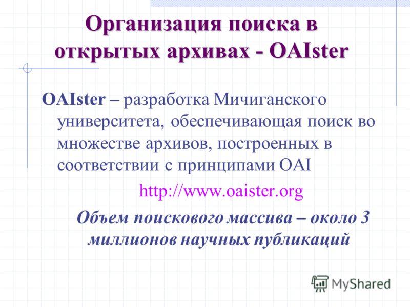 Организация поиска в открытых архивах - OAIster OAIster – разработка Мичиганского университета, обеспечивающая поиск во множестве архивов, построенных в соответствии с принципами OAI http://www.oaister.org Объем поискового массива – около 3 миллионов