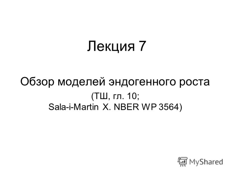 Лекция 7 Обзор моделей эндогенного роста (ТШ, гл. 10; Sala-i-Martin X. NBER WP 3564)
