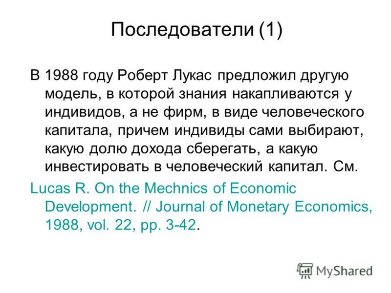 Последователи (1) В 1988 году Роберт Лукас предложил другую модель, в которой знания накапливаются у индивидов, а не фирм, в виде человеческого капитала, причем индивиды сами выбирают, какую долю дохода сберегать, а какую инвестировать в человеческий