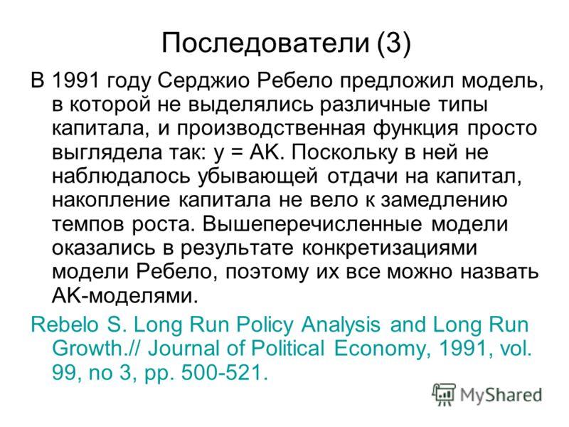 Последователи (3) В 1991 году Серджио Ребело предложил модель, в которой не выделялись различные типы капитала, и производственная функция просто выглядела так: y = AK. Поскольку в ней не наблюдалось убывающей отдачи на капитал, накопление капитала н