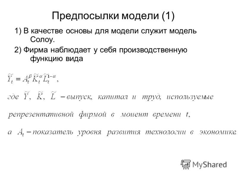 Предпосылки модели (1) 1) В качестве основы для модели служит модель Солоу. 2) Фирма наблюдает у себя производственную функцию вида
