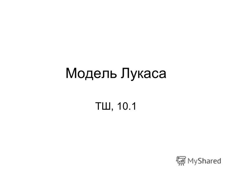 Модель Лукаса ТШ, 10.1