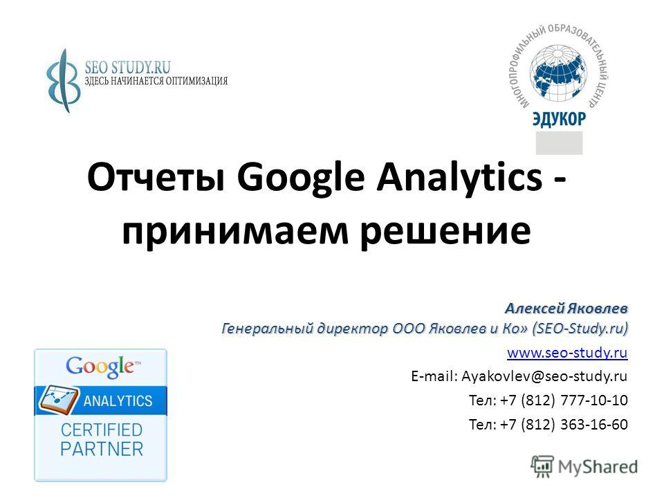 Отчеты Google Analytics - принимаем решение Алексей Яковлев Генеральный директор ООО Яковлев и Ко» (SEO-Study.ru) www.seo-study.ru E-mail: Ayakovlev@seo-study.ru Тел: +7 (812) 777-10-10 Тел: +7 (812) 363-16-60