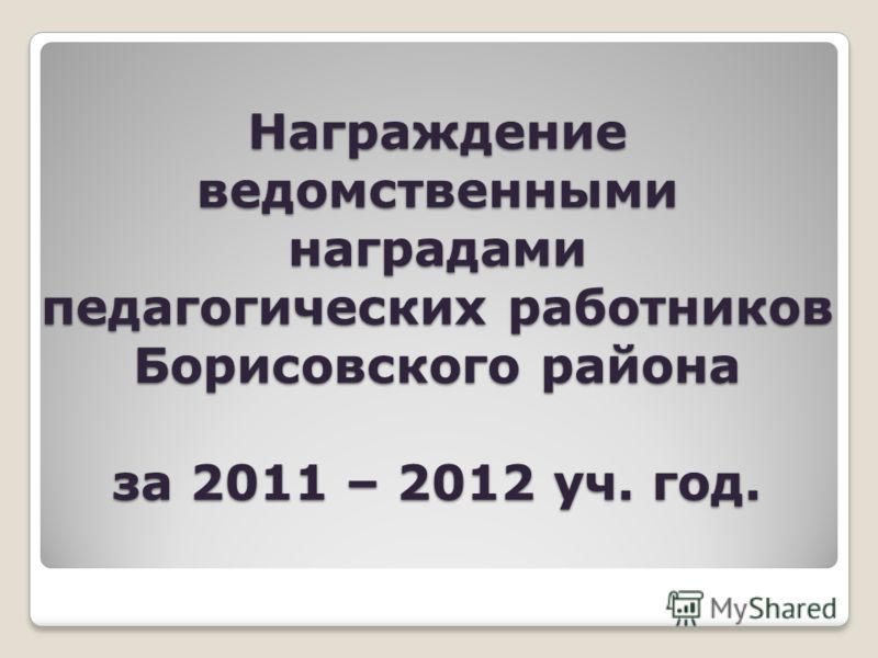 Награждение ведомственными наградами педагогических работников Борисовского района за 2011 – 2012 уч. год.