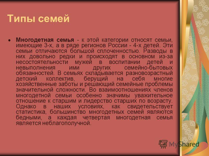 9 Типы семей Многодетная семья - к этой категории относят семьи, имеющие 3-х, а в ряде регионов России - 4-х детей. Эти семьи отличаются большой сплоченностью. Разводы в них довольно редки и происходят в основном из-за несостоятельности мужей в воспи