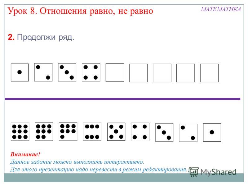 Урок 8. Отношения равно, не равно МАТЕМАТИКА Внимание! Данное задание можно выполнить интерактивно. Для этого презентацию надо перевести в режим редактирования. 2. Продолжи ряд.
