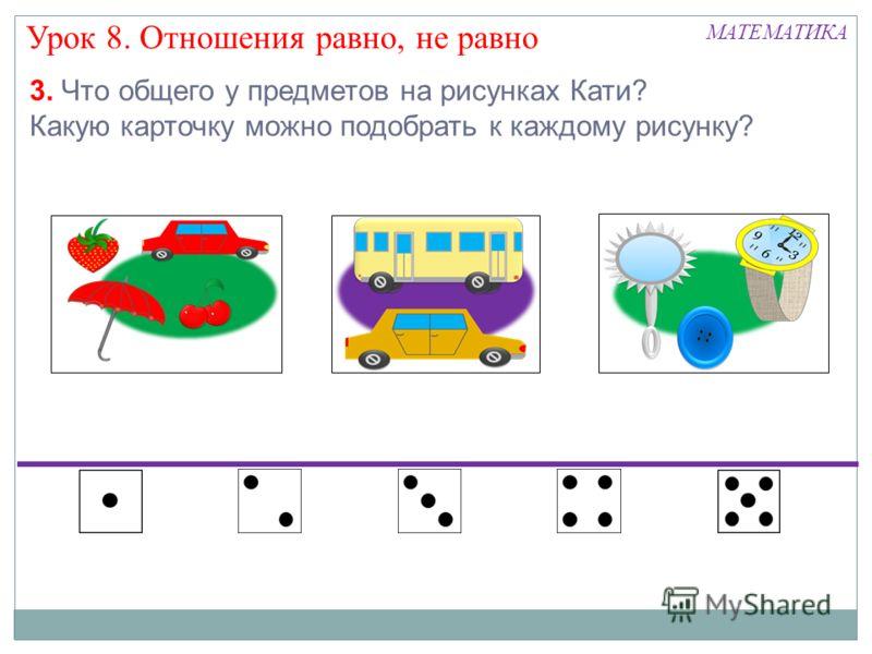 Урок 8. Отношения равно, не равно МАТЕМАТИКА 3. Что общего у предметов на рисунках Кати? Какую карточку можно подобрать к каждому рисунку?