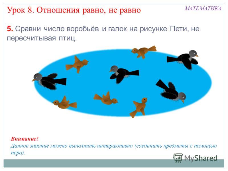 5. Сравни число воробьёв и галок на рисунке Пети, не пересчитывая птиц. Урок 8. Отношения равно, не равно МАТЕМАТИКА Внимание! Данное задание можно выполнить интерактивно (соединить предметы с помощью пера).