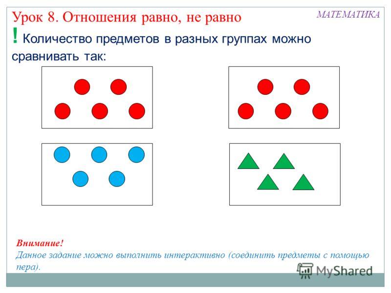Урок 8. Отношения равно, не равно МАТЕМАТИКА ! Количество предметов в разных группах можно сравнивать так: Внимание! Данное задание можно выполнить интерактивно (соединить предметы с помощью пера).