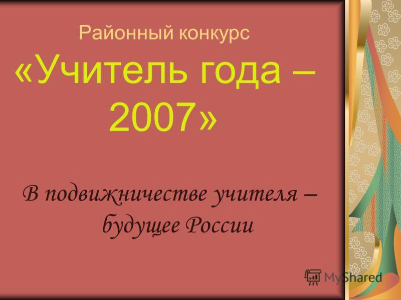 Районный конкурс «Учитель года – 2007» В подвижничестве учителя – будущее России