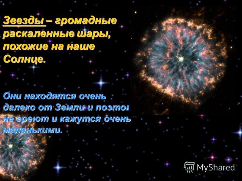 Звезды – громадные раскаленные шары, похожие на наше Солнце. Они находятся очень далеко от Земли и поэтому не греют и кажутся очень маленькими.
