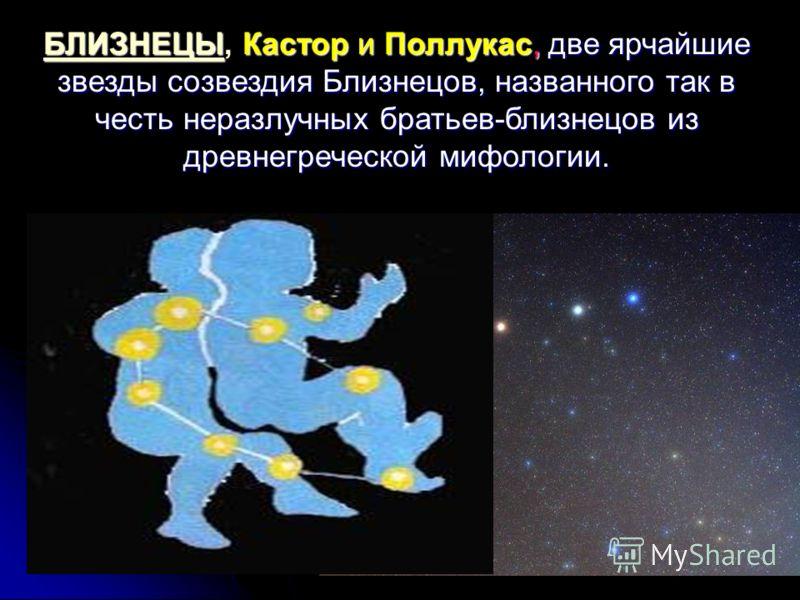 БЛИЗНЕЦЫКастор и Поллукас, две ярчайшие звезды созвездия Близнецов, названного так в честь неразлучных братьев-близнецов из древнегреческой мифологии. БЛИЗНЕЦЫ, Кастор и Поллукас, две ярчайшие звезды созвездия Близнецов, названного так в честь неразл