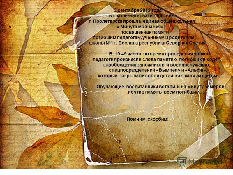 3 сентября 2012 года в школе-интернате VIII вида г. Пролетарска прошла единая общешкольная « « Минута молчания», посвященная памяти погибшим педагогам, ученикам и родителям школы 1 г. Беслана республика Северная Осетия. В 10.45 часов во время проведе