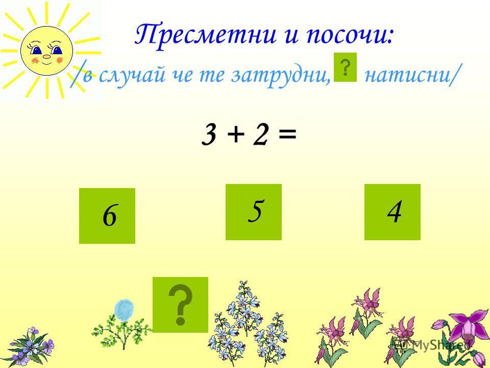 Пресметни и посочи: / в случай че те затрудни, натисни/ 3 + 2 = 6 54