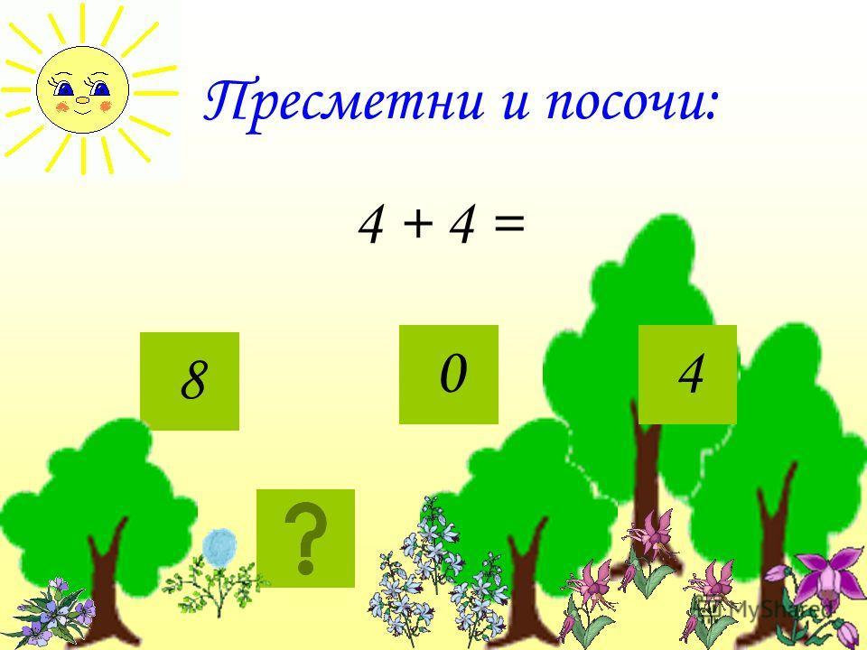 Пресметни и посочи: 4 + 4 = 8 04