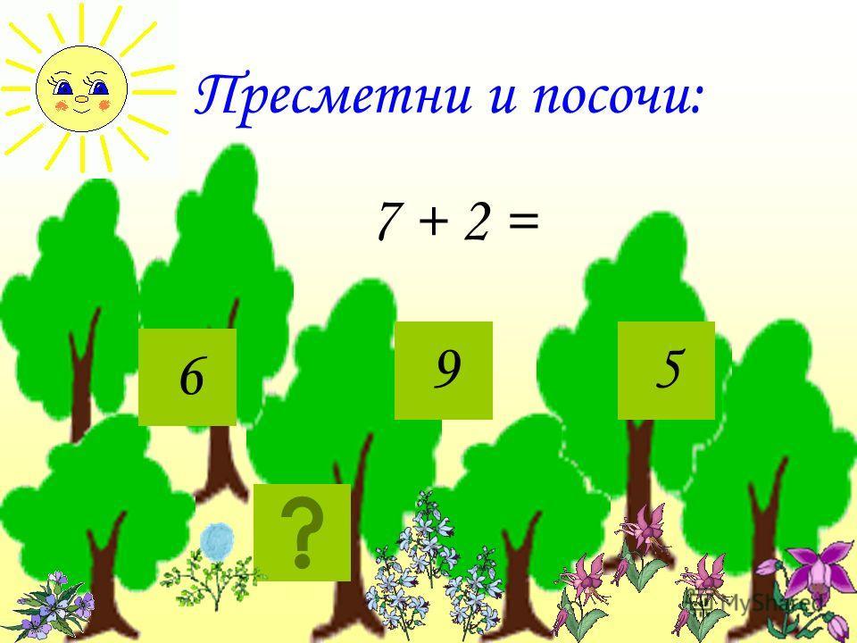 Пресметни и посочи: 7 + 2 = 95 6
