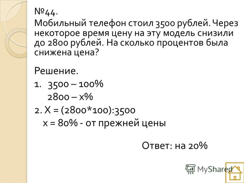 44. Мобильный телефон стоил 3500 рублей. Через некоторое время цену на эту модель снизили до 2800 рублей. На сколько процентов была снижена цена ? Решение. 1. 3500 – 100% 2800 – х % 2. Х = (2800*100):3500 х = 80% - от прежней цены Ответ : на 20%