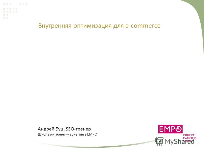 Внутренняя оптимизация для e-commerce Андрей Буц, SEO-тренер Школа интернет-маркетинга EMPO
