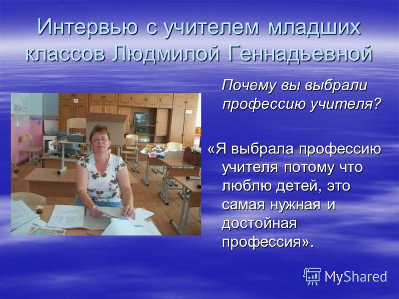 Интервью с учителем младших классов Людмилой Геннадьевной Почему вы выбрали профессию учителя? «Я выбрала профессию учителя потому что люблю детей, это самая нужная и достойная профессия».
