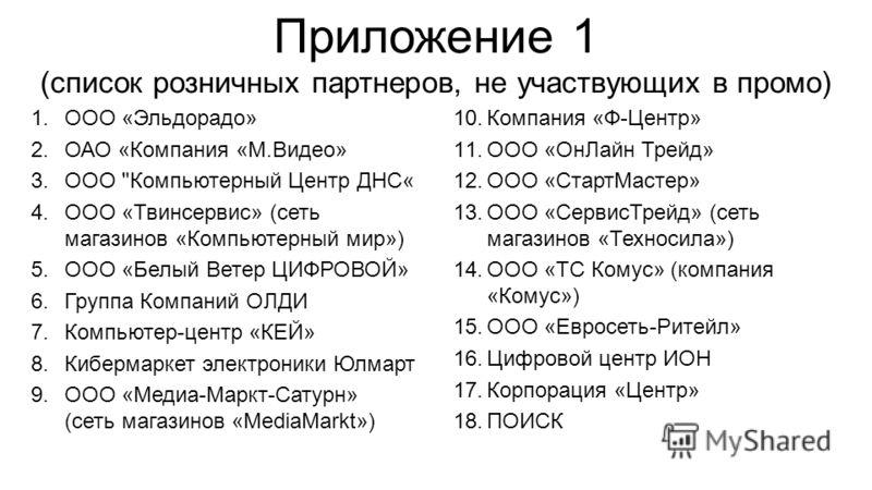 Приложение 1 (список розничных партнеров, не участвующих в промо) 1.ООО «Эльдорадо» 2.ОАО «Компания «М.Видео» 3.ООО