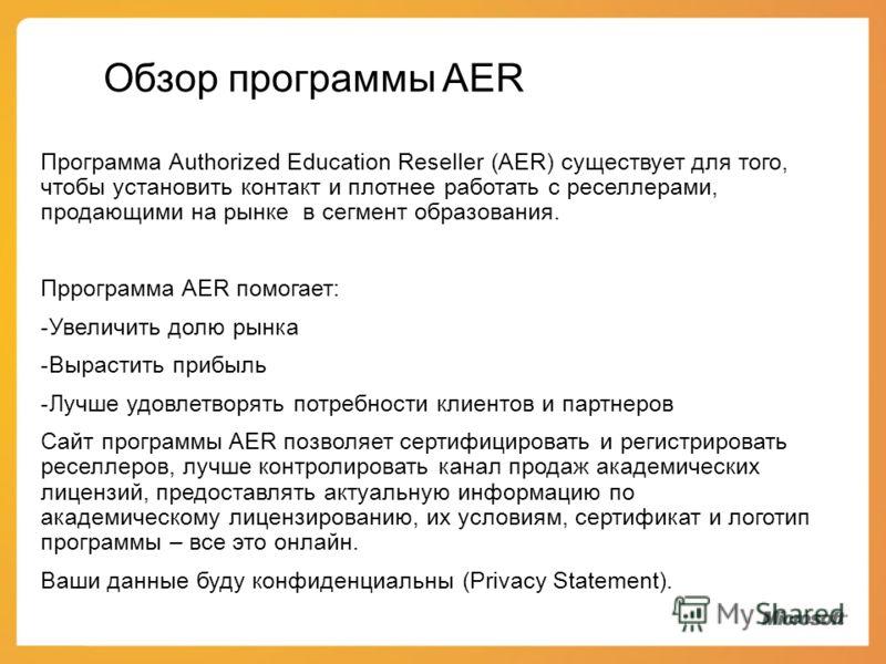 Обзор программы AER Программа Authorized Education Reseller (AER) существует для того, чтобы уcтановить контакт и плотнее работать с реселлерами, продающими на рынке в сегмент образования. Пррограмма AER помогает: -Увеличить долю рынка -Вырастить при