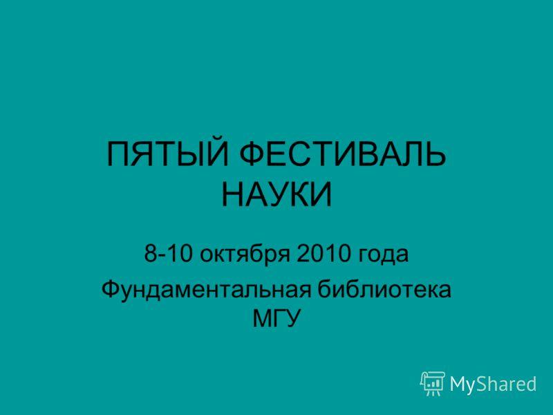 ПЯТЫЙ ФЕСТИВАЛЬ НАУКИ 8-10 октября 2010 года Фундаментальная библиотека МГУ