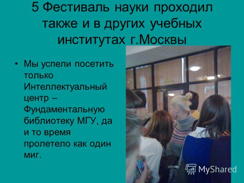 5 Фестиваль науки проходил также и в других учебных институтах г.Москвы Мы успели посетить только Интеллектуальный центр – Фундаментальную библиотеку МГУ, да и то время пролетело как один миг.