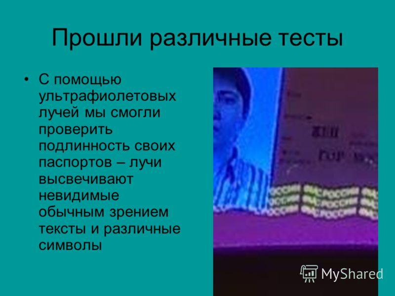 Прошли различные тесты С помощью ультрафиолетовых лучей мы смогли проверить подлинность своих паспортов – лучи высвечивают невидимые обычным зрением тексты и различные символы