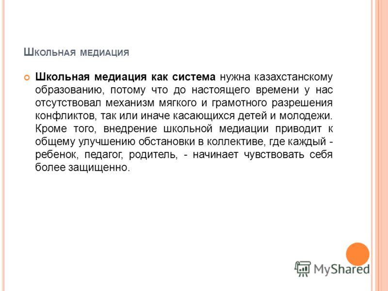 Ш КОЛЬНАЯ МЕДИАЦИЯ Школьная медиация как система нужна казахстанскому образованию, потому что до настоящего времени у нас отсутствовал механизм мягкого и грамотного разрешения конфликтов, так или иначе касающихся детей и молодежи. Кроме того, внедрен