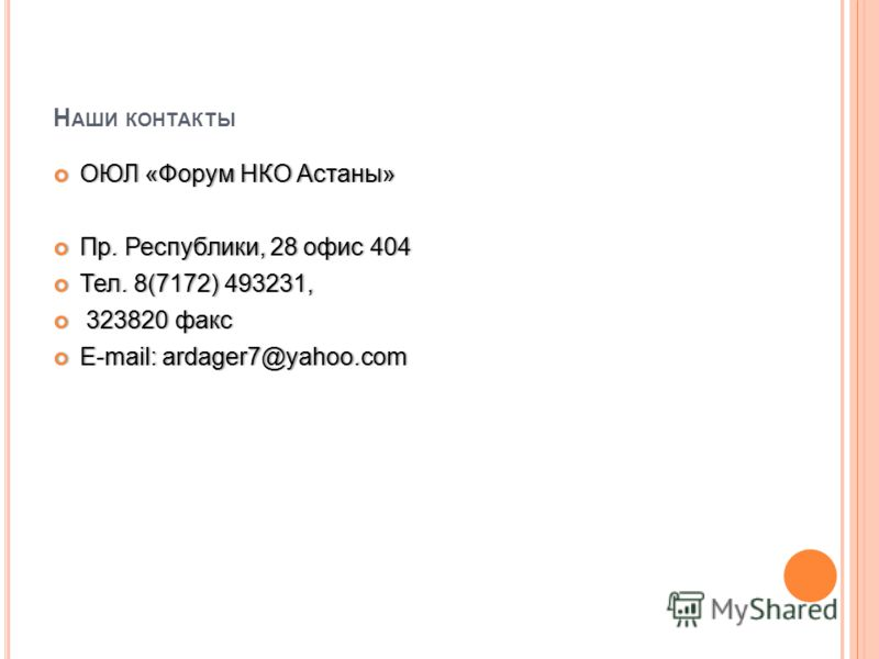 Н АШИ КОНТАКТЫ ОЮЛ «Форум НКО Астаны» ОЮЛ «Форум НКО Астаны» Пр. Республики, 28 офис 404 Пр. Республики, 28 офис 404 Тел. 8(7172) 493231, Тел. 8(7172) 493231, 323820 факс 323820 факс E-mail: ardager7@yahoo.com E-mail: ardager7@yahoo.com