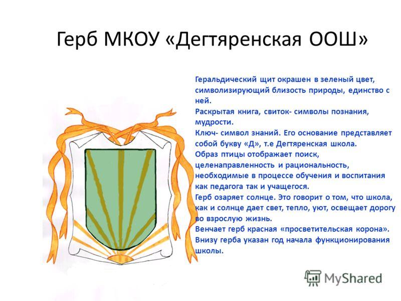 Герб МКОУ «Дегтяренская ООШ» Геральдический щит окрашен в зеленый цвет, символизирующий близость природы, единство с ней. Раскрытая книга, свиток- символы познания, мудрости. Ключ- символ знаний. Его основание представляет собой букву «Д», т.е Дегтяр
