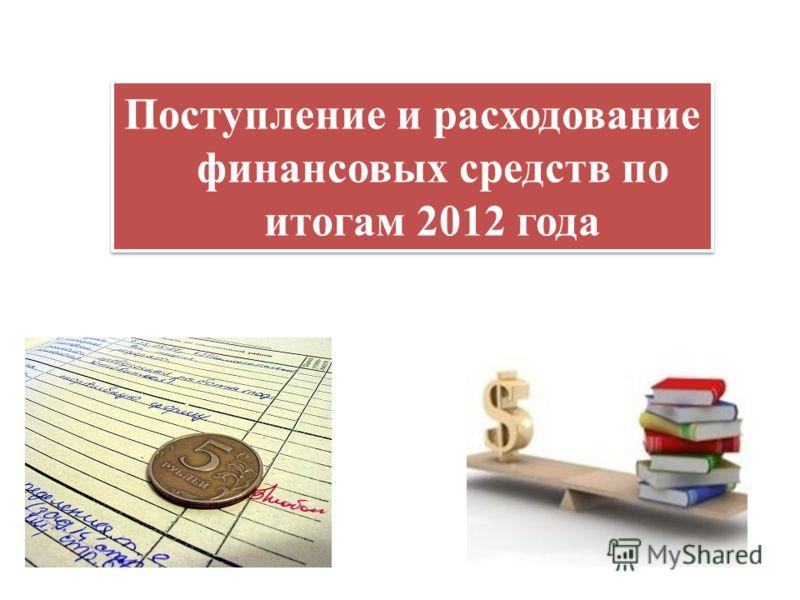 Поступление и расходование финансовых средств по итогам 2012 года