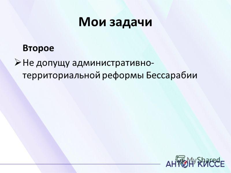 Мои задачи Второе Не допущу административно- территориальной реформы Бессарабии
