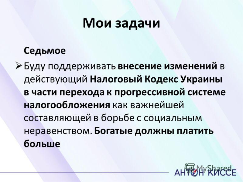 Мои задачи Седьмое Буду поддерживать внесение изменений в действующий Налоговый Кодекс Украины в части перехода к прогрессивной системе налогообложения как важнейшей составляющей в борьбе с социальным неравенством. Богатые должны платить больше