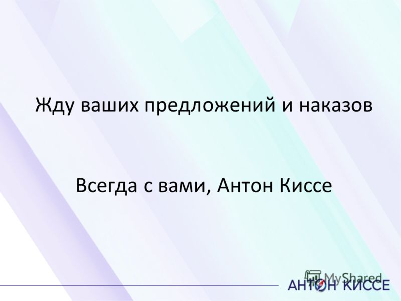 Жду ваших предложений и наказов Всегда с вами, Антон Киссе