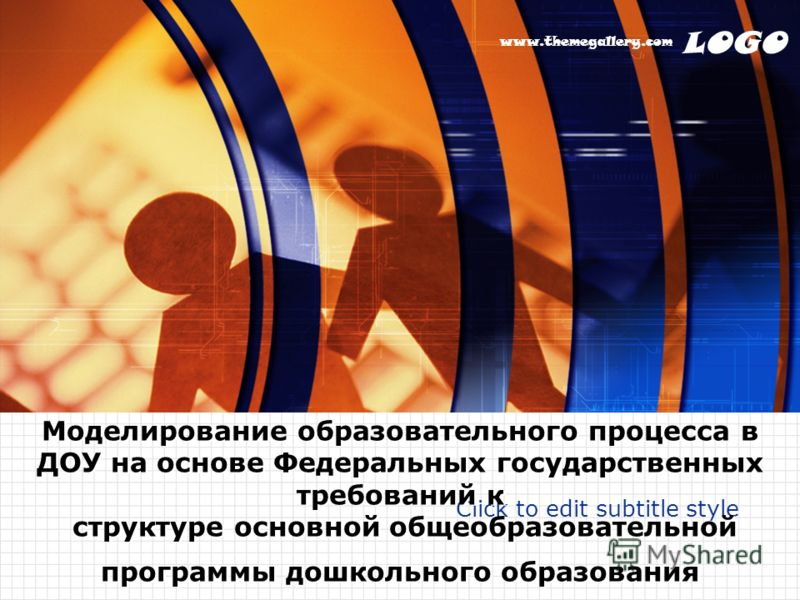 LOGO www.themegallery.com Click to edit subtitle style Моделирование образовательного процесса в ДОУ на основе Федеральных государственных требований к структуре основной общеобразовательной программы дошкольного образования