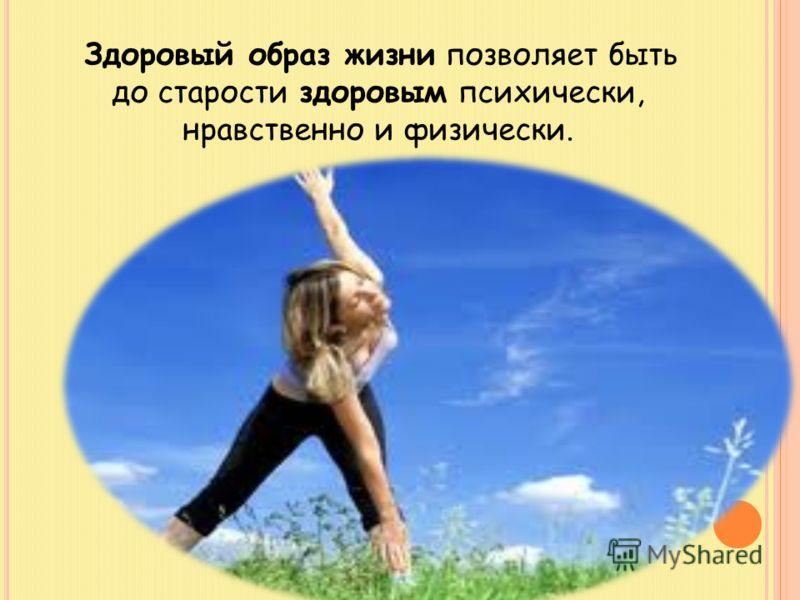 Здоровый образ жизни позволяет быть до старости здоровым психически, нравственно и физически.