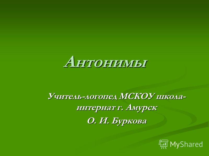 Антонимы Учитель-логопед МСКОУ школа- интернат г. Амурск О. И. Буркова