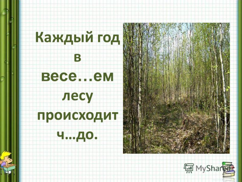 Каждый год в весе…ем лесу происходит ч…до.
