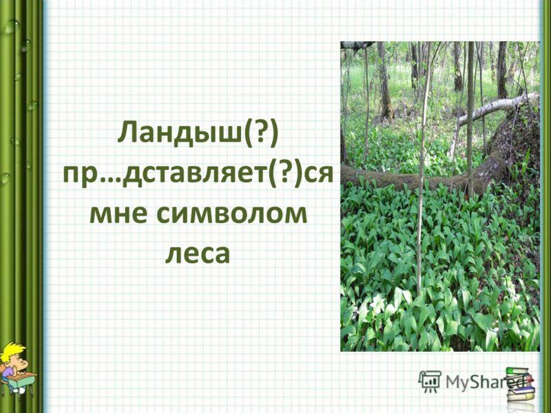 Ландыш(?) пр…дставляет(?)ся мне символом леса