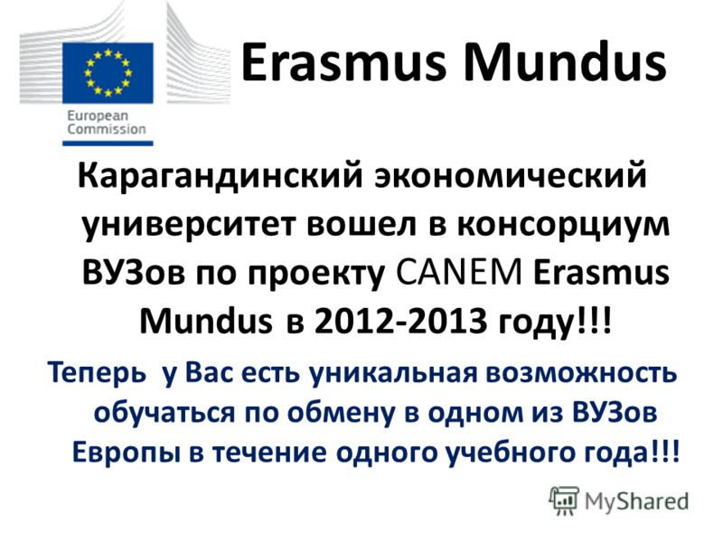 Erasmus Mundus Карагандинский экономический университет вошел в консорциум ВУЗов по проекту CАNEM Erasmus Mundus в 2012-2013 году!!! Теперь у Вас есть уникальная возможность обучаться по обмену в одном из ВУЗов Европы в течение одного учебного года!!