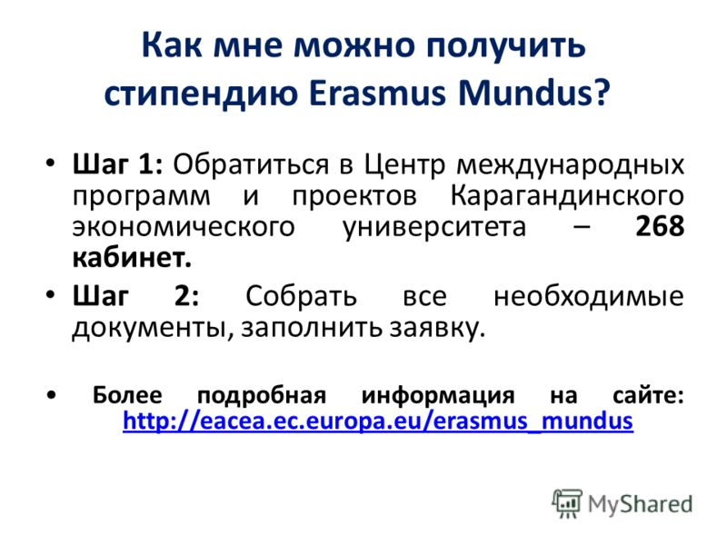 Как мне можно получить стипендию Erasmus Mundus? Шаг 1: Обратиться в Центр международных программ и проектов Карагандинского экономического университета – 268 кабинет. Шаг 2: Собрать все необходимые документы, заполнить заявку. Более подробная информ