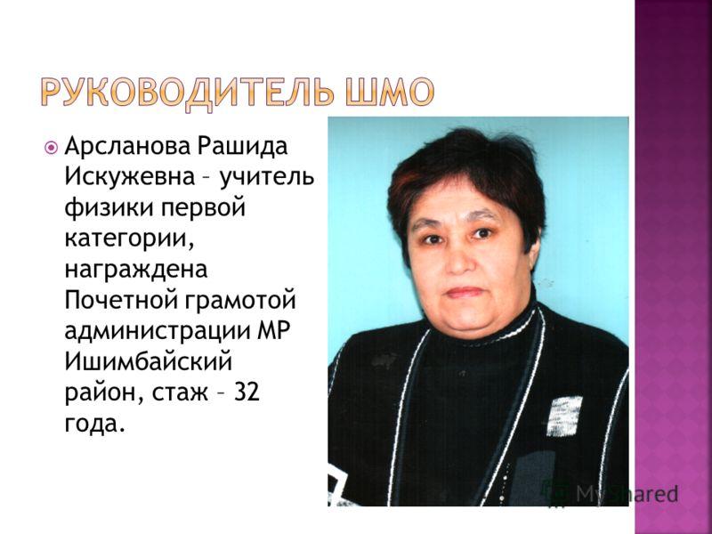 Арсланова Рашида Искужевна – учитель физики первой категории, награждена Почетной грамотой администрации МР Ишимбайский район, стаж – 32 года.