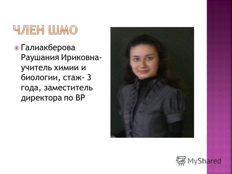 Галиакберова Раушания Ириковна- учитель химии и биологии, стаж- 3 года, заместитель директора по ВР